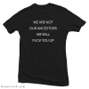 We Are Not Our Ancestors We Will Fuck You Up T-Shirt Back