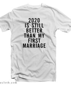 2020 Is Still Better Than My First Marriage T-Shirt