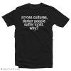 Across Cultures Darker People Suffer Most T-Shirt