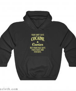 Your Shirt Says Cocaine and Caviar Hoodie